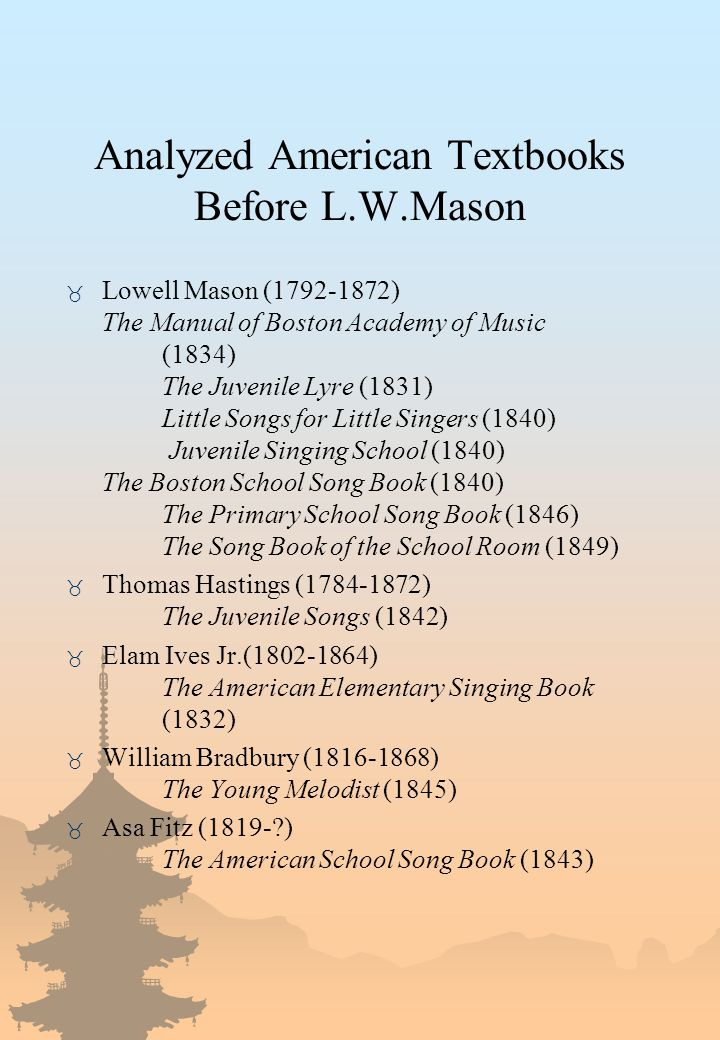 Analyzed American Textbooks Before L.W.Mason _ Lowell Mason (1792-1872) The Manual of Boston Academy of Music (1834) The Juvenile Lyre (1831) Little Songs for Little Singers (1840) Juvenile Singing School (1840) The Boston School Song Book (1840) The Primary School Song Book (1846) The Song Book of the School Room (1849) _ Thomas Hastings (1784-1872) The Juvenile Songs (1842) _ Elam Ives Jr.(1802-1864) The American Elementary Singing Book (1832) _ William Bradbury (1816-1868) The Young Melodist (1845) _ Asa Fitz (1819-?) The American School Song Book (1843)