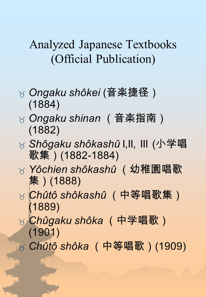 Analyzed Japanese Textbooks (Official Publication)  Ongaku shôkei ( 音楽捷径) (1884)  Ongaku shinan (音楽指南) (1882)  Shôgaku shôkashû I,II, III ( 小学唱 歌集)