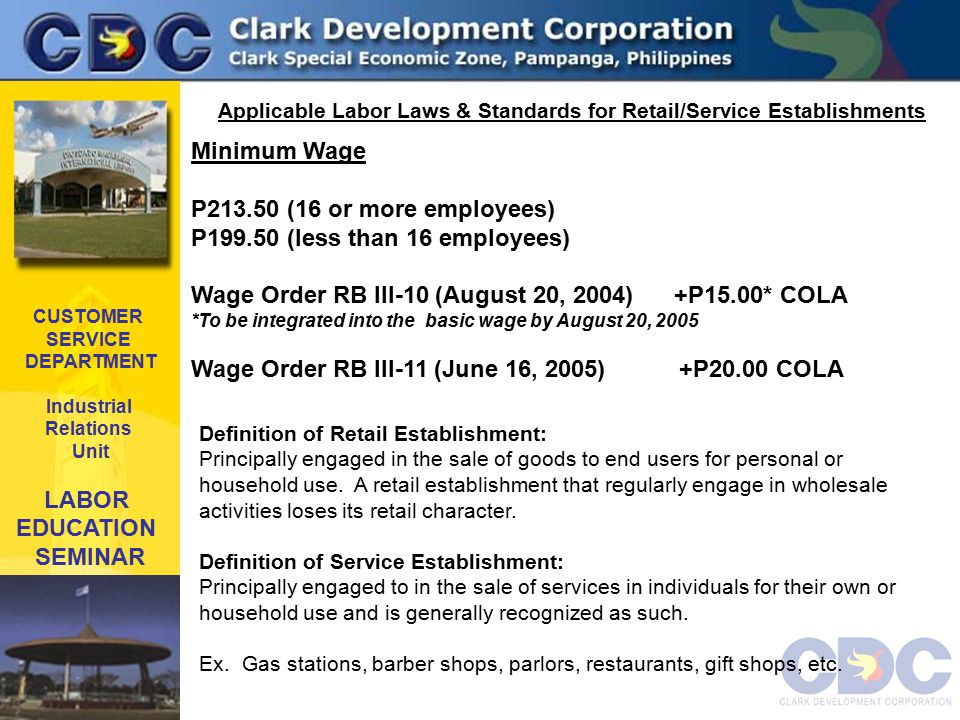 CUSTOMER SERVICE DEPARTMENT Industrial Relations Unit LABOR EDUCATION SEMINAR Applicable Labor Laws & Standards for Retail/Service Establishments Definition of Retail Establishment: Principally engaged in the sale of goods to end users for personal or household use.