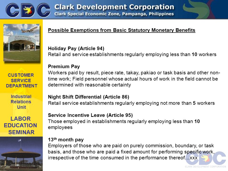 CUSTOMER SERVICE DEPARTMENT Industrial Relations Unit LABOR EDUCATION SEMINAR Possible Exemptions from Basic Statutory Monetary Benefits Holiday Pay (Article 94) Retail and service establishments regularly employing less than 10 workers Premium Pay Workers paid by result, piece rate, takay, pakiao or task basis and other non- time work; Field personnel whose actual hours of work in the field cannot be determined with reasonable certainty Night Shift Differential (Article 86) Retail service establishments regularly employing not more than 5 workers Service Incentive Leave (Article 95) Those employed in establishments regularly employing less than 10 employees 13 th month pay Employers of those who are paid on purely commission, boundary, or task basis, and those who are paid a fixed amount for performing specific work, irrespective of the time consumed in the performance thereof…xxx