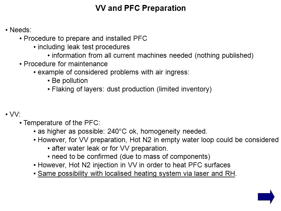 VV and PFC Preparation Needs: Procedure to prepare and installed PFC including leak test procedures information from all current machines needed (nothing published) Procedure for maintenance example of considered problems with air ingress: Be pollution Flaking of layers: dust production (limited inventory) VV: Temperature of the PFC: as higher as possible: 240°C ok, homogeneity needed.
