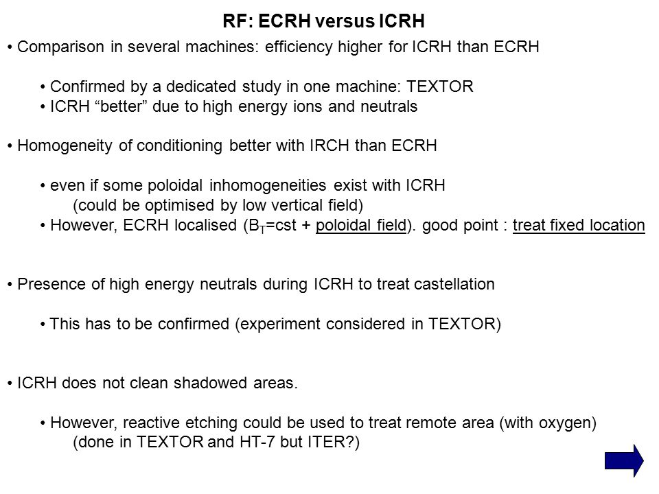 RF: ECRH versus ICRH Comparison in several machines: efficiency higher for ICRH than ECRH Confirmed by a dedicated study in one machine: TEXTOR ICRH better due to high energy ions and neutrals Homogeneity of conditioning better with IRCH than ECRH even if some poloidal inhomogeneities exist with ICRH (could be optimised by low vertical field) However, ECRH localised (B T =cst + poloidal field).