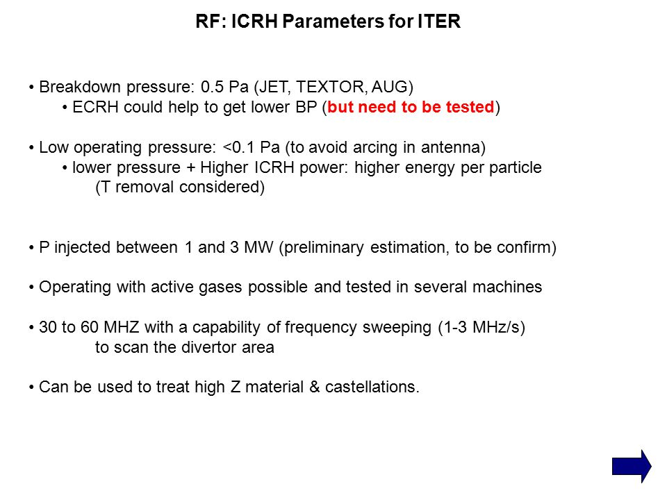 RF: ICRH Parameters for ITER Breakdown pressure: 0.5 Pa (JET, TEXTOR, AUG) ECRH could help to get lower BP (but need to be tested) Low operating press
