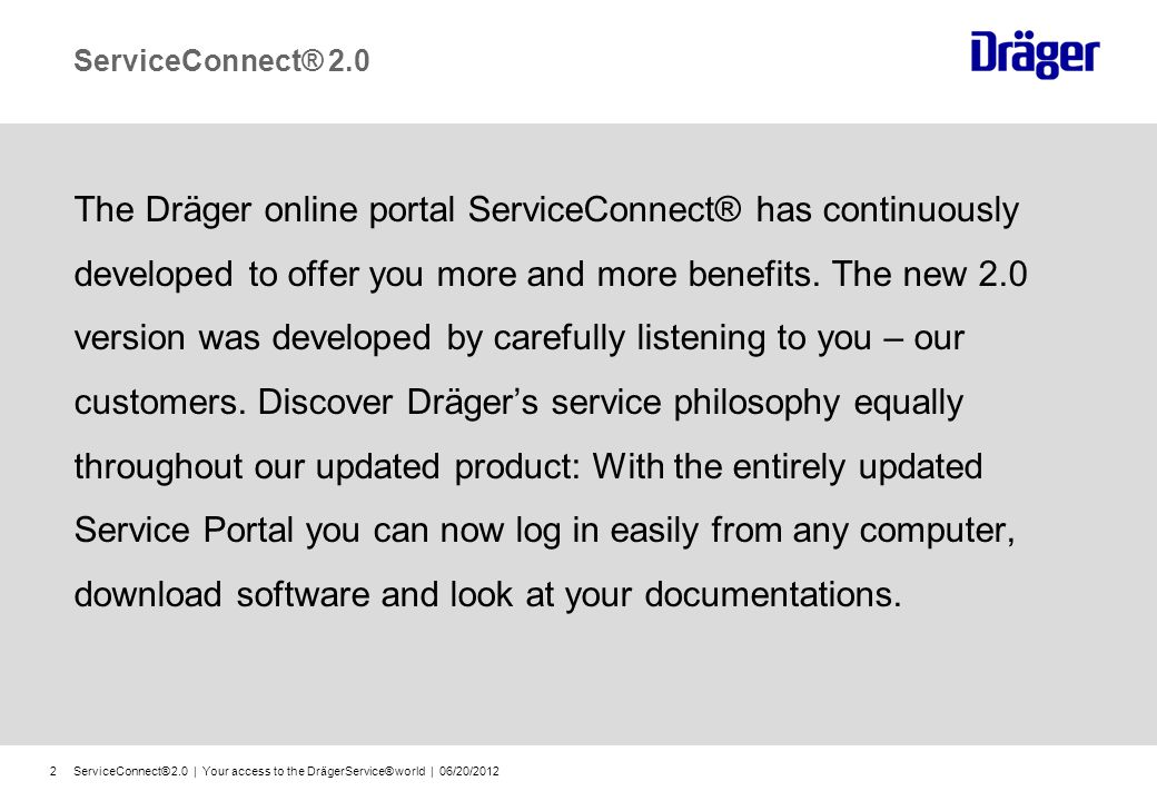 ServiceConnect® 2.0 | Your access to the DrägerService® world | 06/20/20122 ServiceConnect® 2.0 The Dräger online portal ServiceConnect® has continuously developed to offer you more and more benefits.