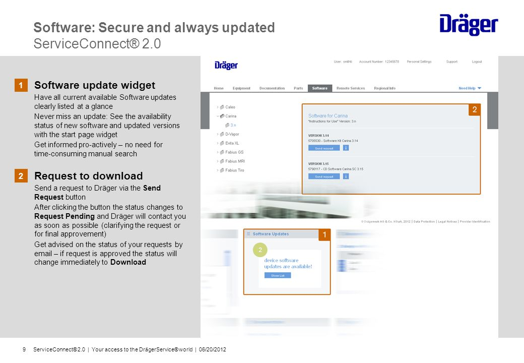 ServiceConnect® 2.0 | Your access to the DrägerService® world | 06/20/20129 Software: Secure and always updated ServiceConnect® 2.0 1 Software update widget Have all current available Software updates clearly listed at a glance Never miss an update: See the availability status of new software and updated versions with the start page widget Get informed pro-actively – no need for time-consuming manual search 2 Request to download Send a request to Dräger via the Send Request button After clicking the button the status changes to Request Pending and Dräger will contact you as soon as possible (clarifying the request or for final approvement) Get advised on the status of your requests by email – if request is approved the status will change immediately to Download