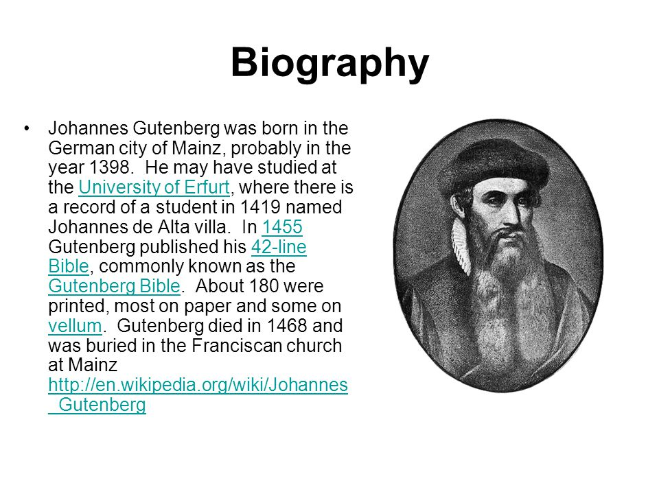 Biography Johannes Gutenberg was born in the German city of Mainz, probably in the year 1398. He may have studied at the University of Erfurt, where t