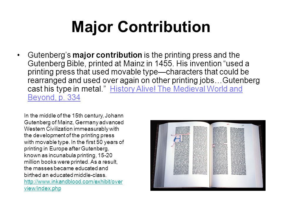 "Major Contribution Gutenberg's major contribution is the printing press and the Gutenberg Bible, printed at Mainz in 1455. His invention ""used a print"