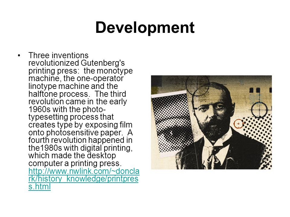 Development Three inventions revolutionized Gutenberg's printing press: the monotype machine, the one-operator linotype machine and the halftone proce