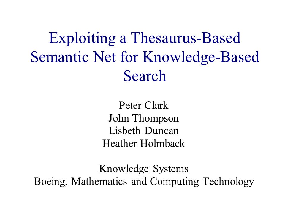 Exploiting a Thesaurus-Based Semantic Net for Knowledge-Based Search Peter Clark John Thompson Lisbeth Duncan Heather Holmback Knowledge Systems Boein