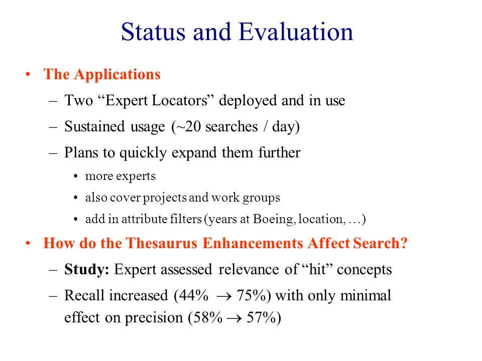 Status and Evaluation The Applications –Two Expert Locators deployed and in use –Sustained usage (~20 searches / day) –Plans to quickly expand them further more experts also cover projects and work groups add in attribute filters (years at Boeing, location, …) How do the Thesaurus Enhancements Affect Search.