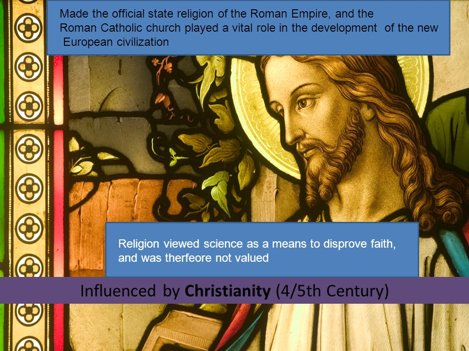 Influenced by Christianity (4/5th Century) Made the official state religion of the Roman Empire, and the Roman Catholic church played a vital role in the development of the new European civilization Religion viewed science as a means to disprove faith, and was therfeore not valued