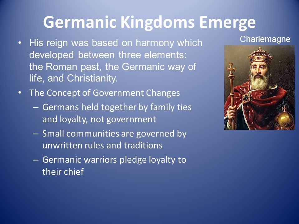 Germanic Kingdoms Emerge His reign was based on harmony which developed between three elements: the Roman past, the Germanic way of life, and Christianity.