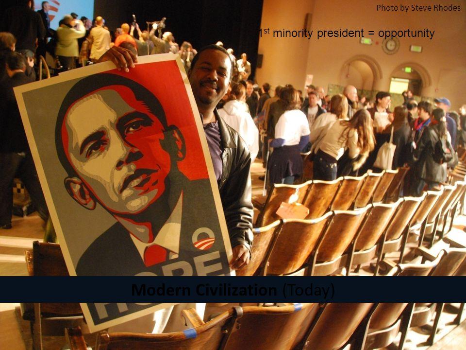 Modern Civilization (Today) Photo by Steve Rhodes 1 st minority president = opportunity
