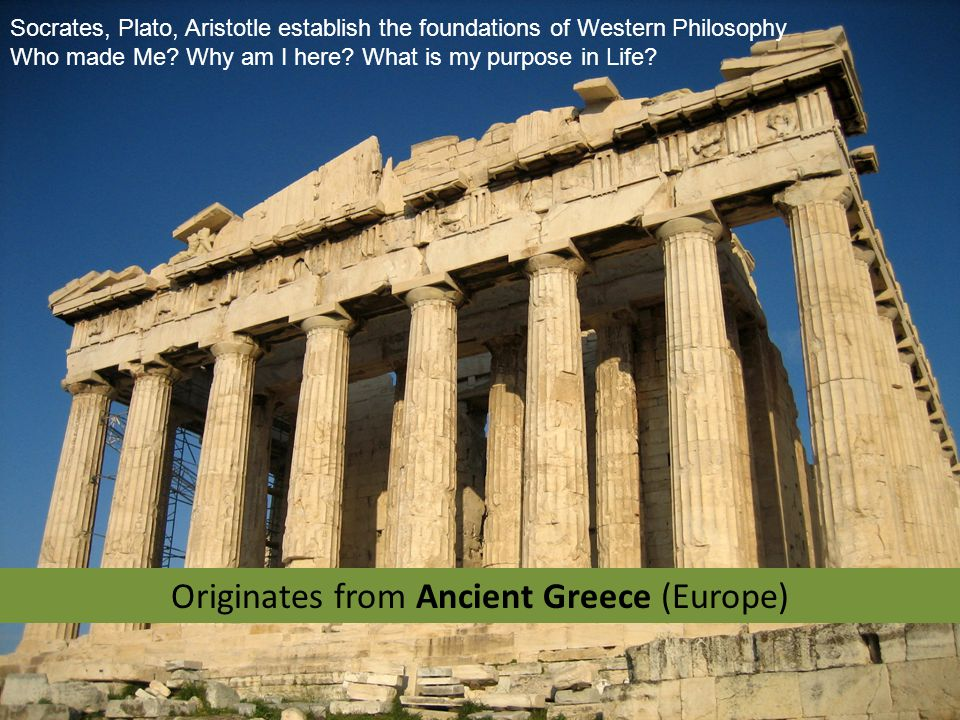 Originates from Ancient Greece (Europe) Socrates, Plato, Aristotle establish the foundations of Western Philosophy Who made Me.
