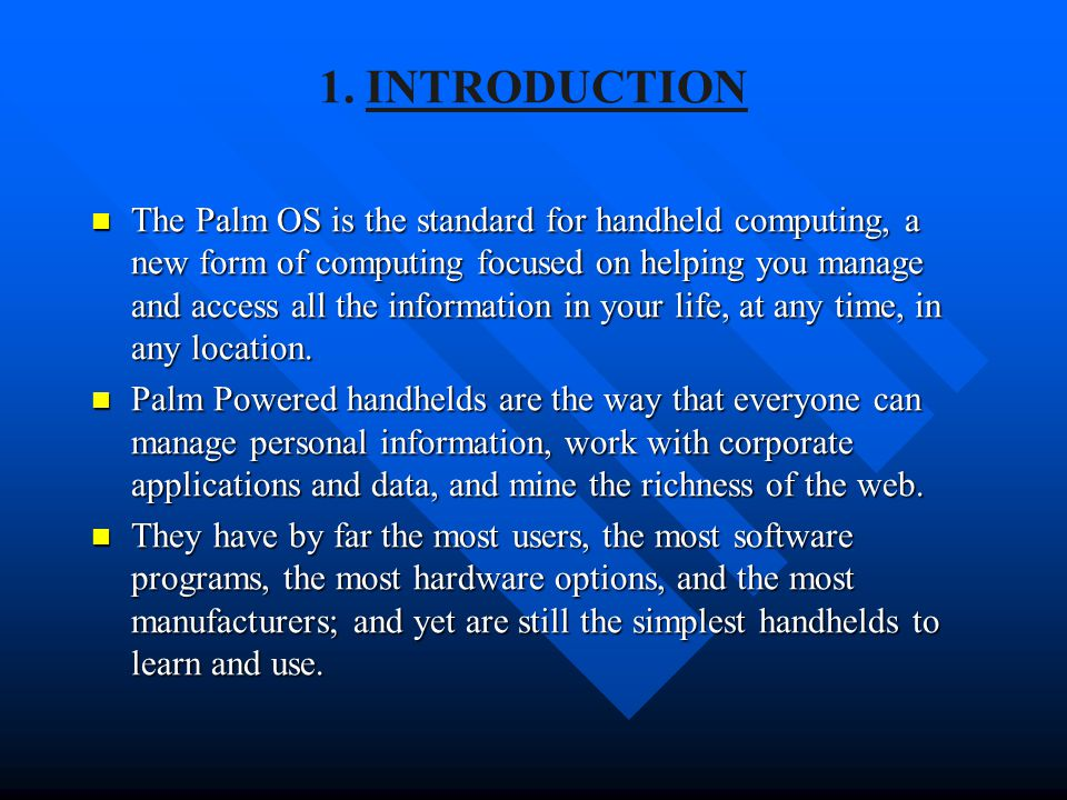 1. INTRODUCTION The Palm OS is the standard for handheld computing, a new form of computing focused on helping you manage and access all the informati