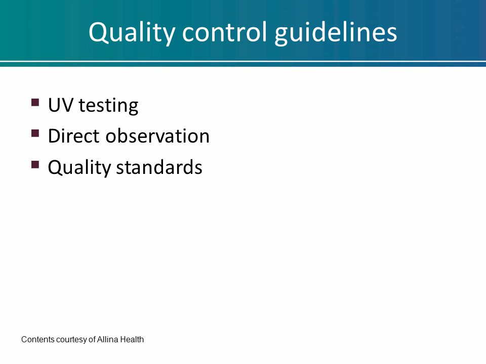 Quality control guidelines  UV testing  Direct observation  Quality standards Contents courtesy of Allina Health