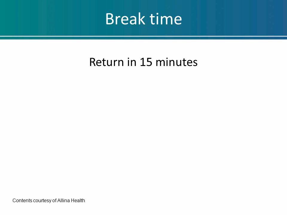 Break time Return in 15 minutes Contents courtesy of Allina Health
