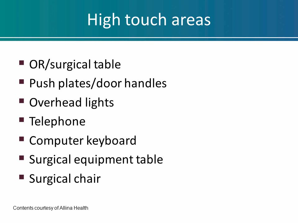 High touch areas  OR/surgical table  Push plates/door handles  Overhead lights  Telephone  Computer keyboard  Surgical equipment table  Surgical chair Contents courtesy of Allina Health