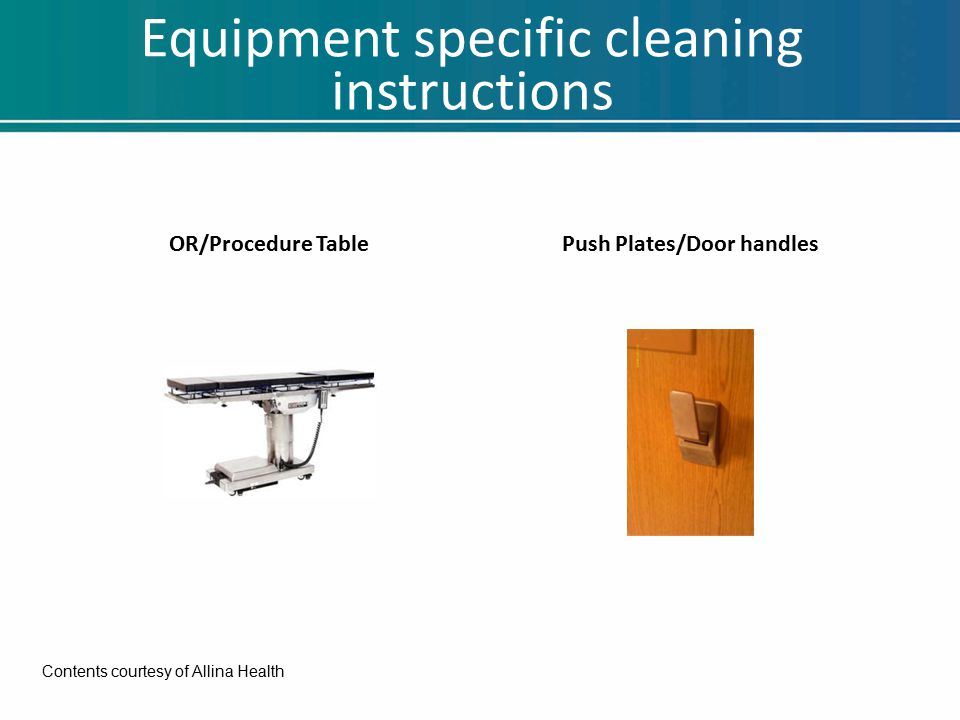 Equipment specific cleaning instructions OR/Procedure TablePush Plates/Door handles Contents courtesy of Allina Health