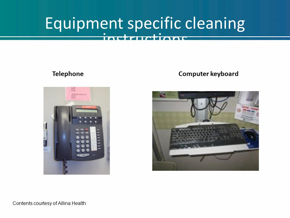 Equipment specific cleaning instructions TelephoneComputer keyboard Contents courtesy of Allina Health