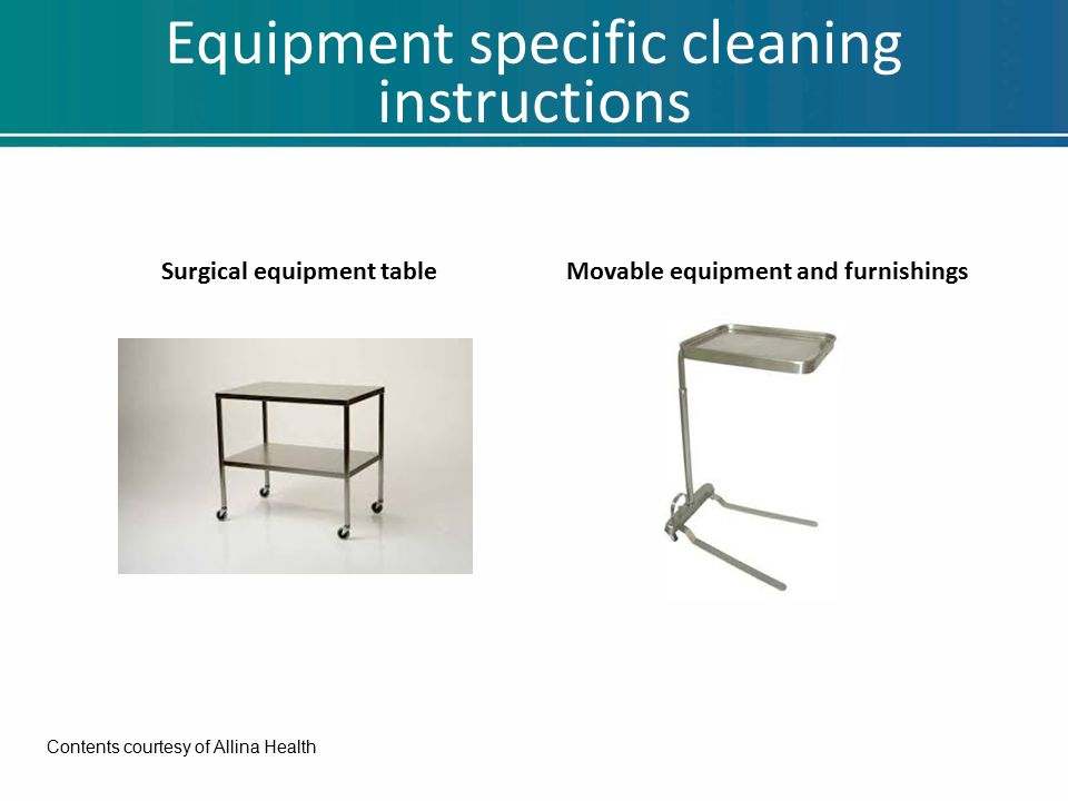 Equipment specific cleaning instructions Surgical equipment tableMovable equipment and furnishings Contents courtesy of Allina Health