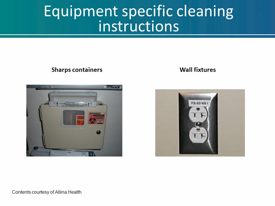 Equipment specific cleaning instructions Sharps containersWall fixtures Contents courtesy of Allina Health
