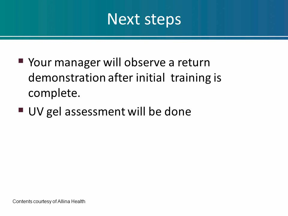 Next steps  Your manager will observe a return demonstration after initial training is complete.