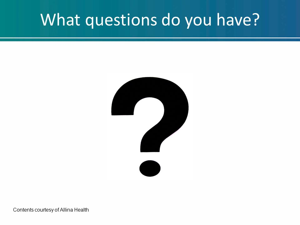 What questions do you have Contents courtesy of Allina Health
