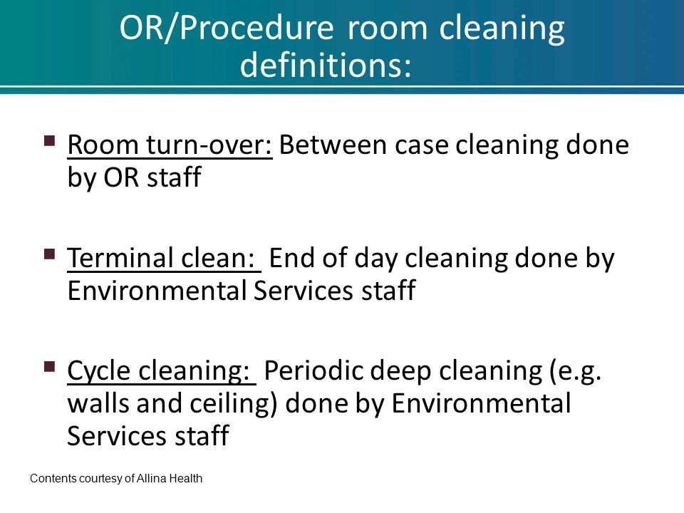 OR/Procedure room cleaning definitions:  Room turn-over: Between case cleaning done by OR staff  Terminal clean: End of day cleaning done by Environmental Services staff  Cycle cleaning: Periodic deep cleaning (e.g.