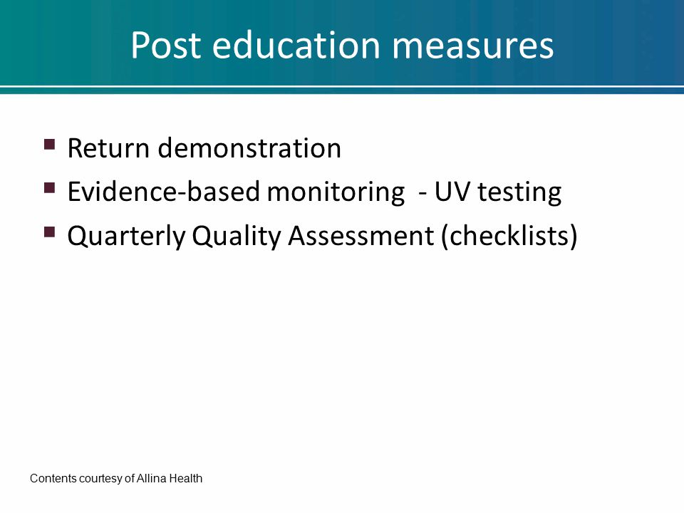 Post education measures  Return demonstration  Evidence-based monitoring - UV testing  Quarterly Quality Assessment (checklists) Contents courtesy of Allina Health