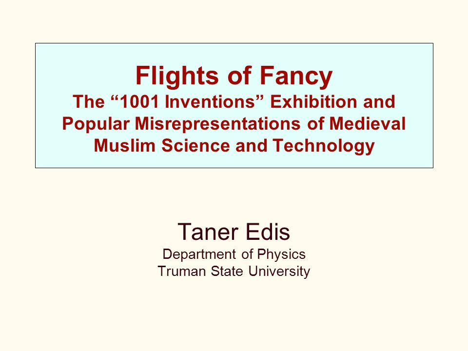 """Flights of Fancy The """"1001 Inventions"""" Exhibition and Popular Misrepresentations of Medieval Muslim Science and Technology Taner Edis Department of Ph"""