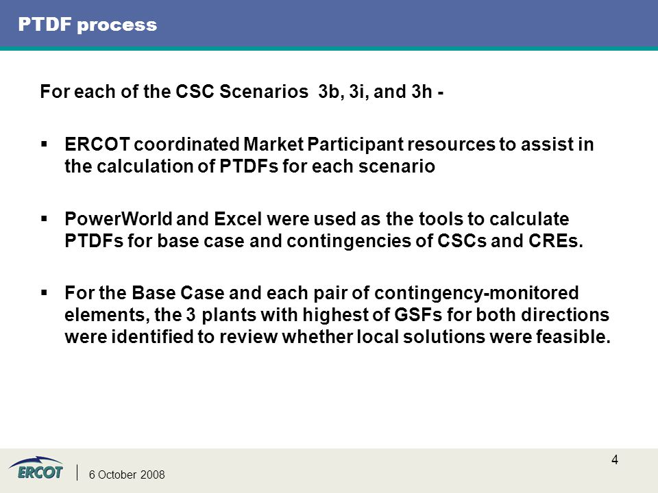 4 6 October 2008 PTDF process For each of the CSC Scenarios 3b, 3i, and 3h -  ERCOT coordinated Market Participant resources to assist in the calcula