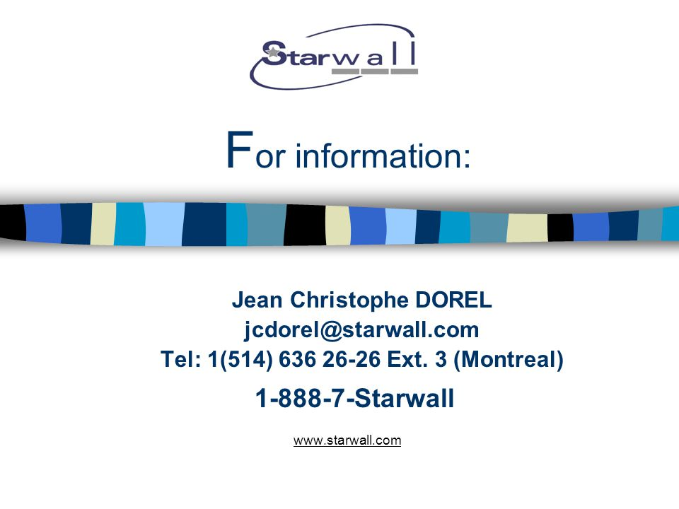 F or information: Jean Christophe DOREL jcdorel@starwall.com Tel: 1(514) 636 26-26 Ext.