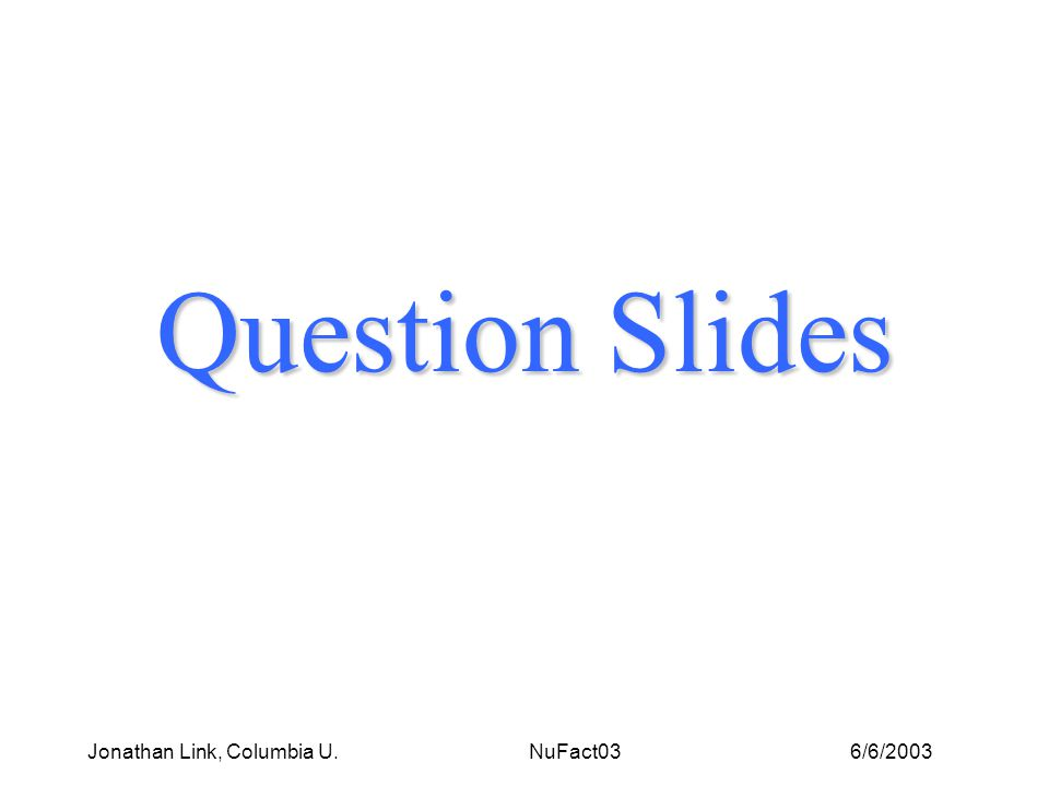 6/6/2003Jonathan Link, Columbia U. NuFact03 Question Slides