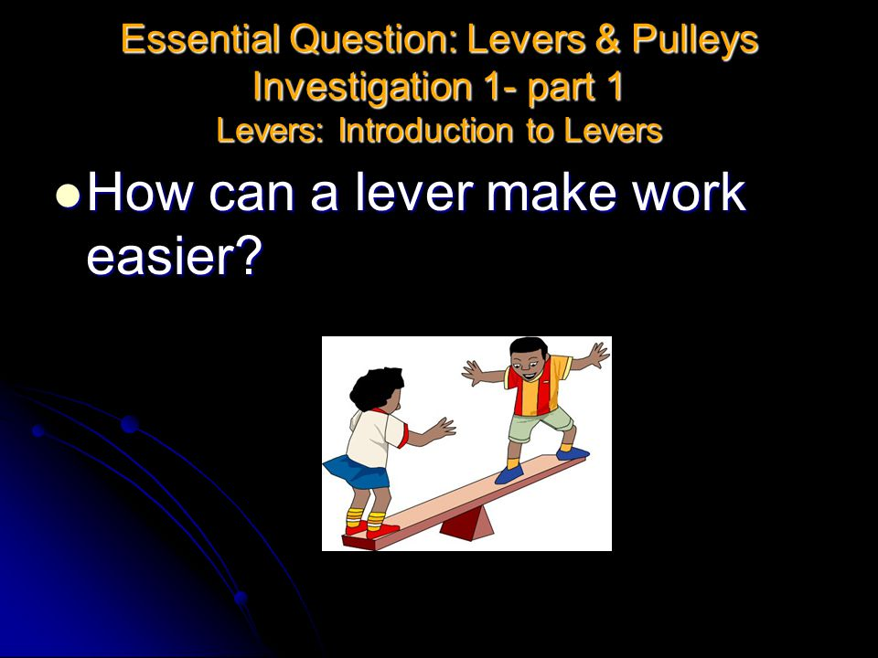 Essential Question: Levers & Pulleys Investigation 1- part 1 Levers: Introduction to Levers How can a lever make work easier? How can a lever make wor