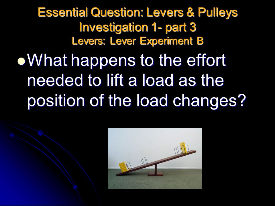 Essential Question: Levers & Pulleys Investigation 1- part 3 Levers: Lever Experiment B What happens to the effort needed to lift a load as the positi