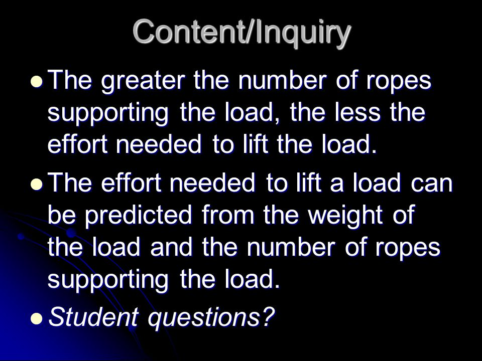 Content/Inquiry The greater the number of ropes supporting the load, the less the effort needed to lift the load. The greater the number of ropes supp