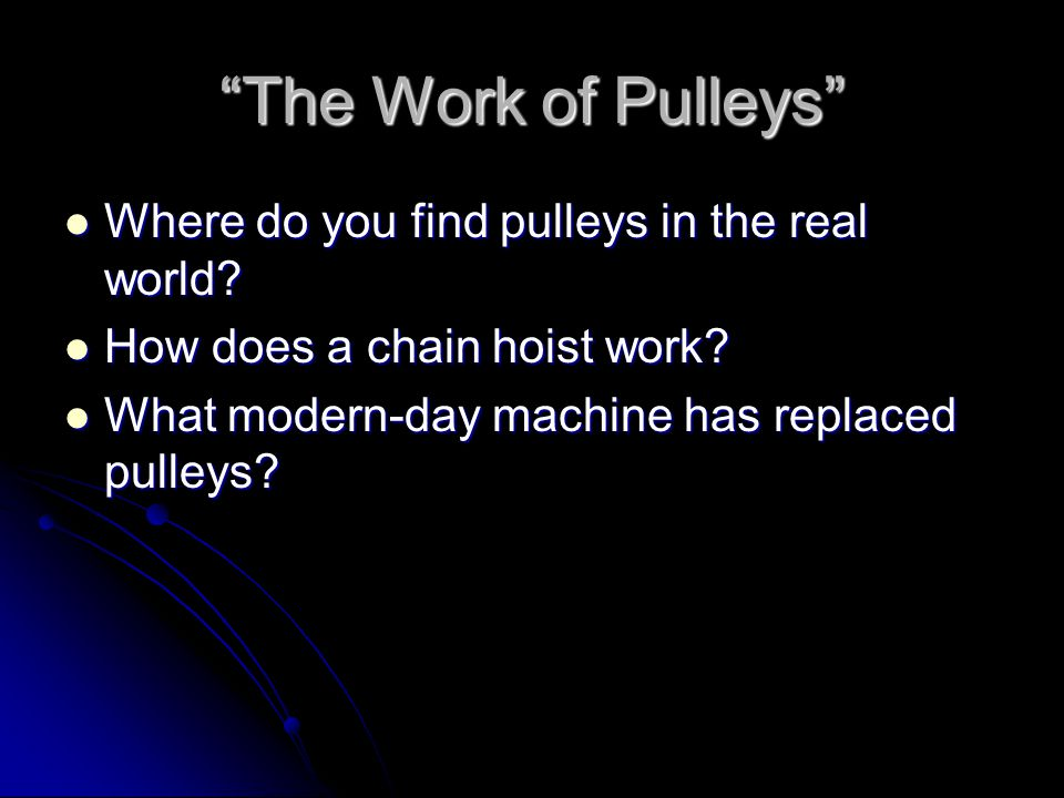 """""""The Work of Pulleys"""" Where do you find pulleys in the real world? Where do you find pulleys in the real world? How does a chain hoist work? How does"""