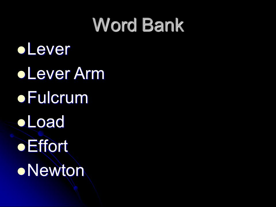 Word Bank Lever Lever Lever Arm Lever Arm Fulcrum Fulcrum Load Load Effort Effort Newton Newton