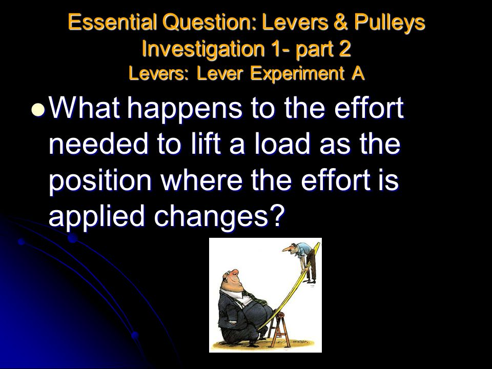 Essential Question: Levers & Pulleys Investigation 1- part 2 Levers: Lever Experiment A What happens to the effort needed to lift a load as the positi