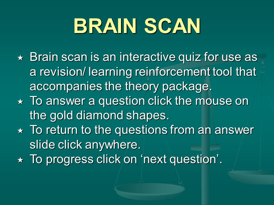 BRAIN SCAN  Brain scan is an interactive quiz for use as a revision/ learning reinforcement tool that accompanies the theory package.