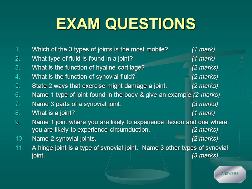 EXAM QUESTIONS 1.Which of the 3 types of joints is the most mobile (1 mark) 2.What type of fluid is found in a joint (1 mark) 3.What is the function of hyaline cartilage (2 marks) 4.What is the function of synovial fluid (2 marks) 5.State 2 ways that exercise might damage a joint.(2 marks) 6.Name 1 type of joint found in the body & give an example.(2 marks) 7.Name 3 parts of a synovial joint.(3 marks) 8.What is a joint (1 mark) 9.Name 1 joint where you are likely to experience flexion and one where you are likely to experience circumduction.(2 marks) 10.Name 2 synovial joints.(2 marks) 11.A hinge joint is a type of synovial joint.