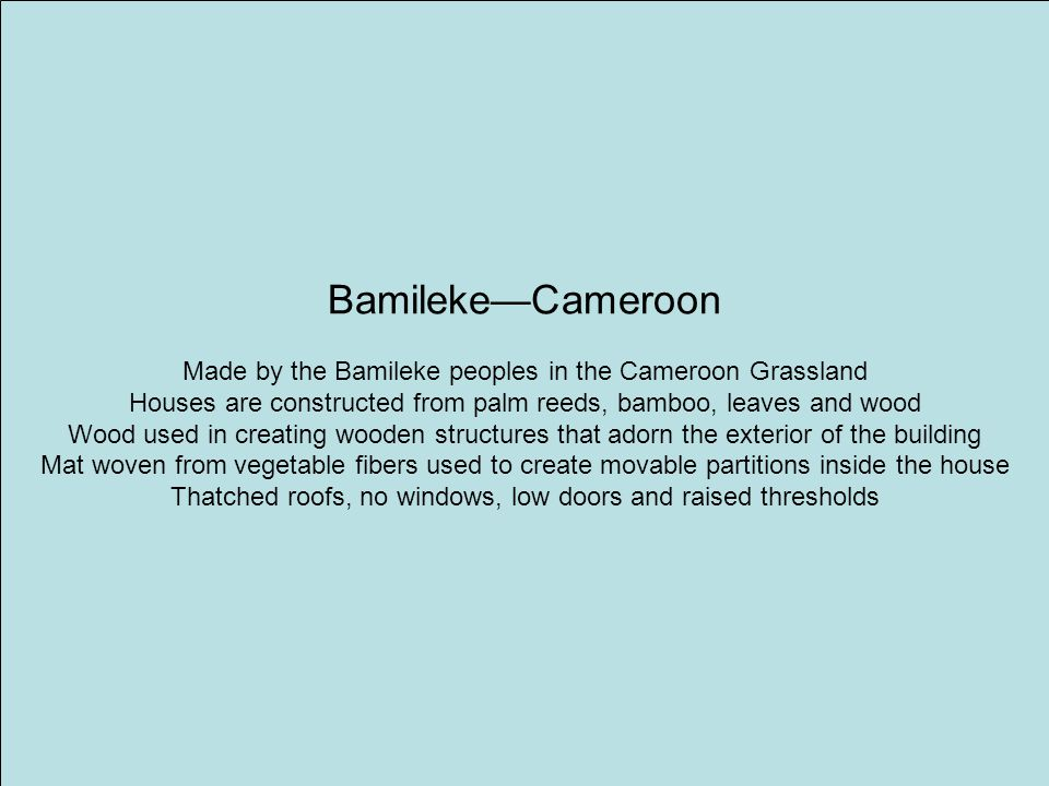 Bamileke—Cameroon Made by the Bamileke peoples in the Cameroon Grassland Houses are constructed from palm reeds, bamboo, leaves and wood Wood used in