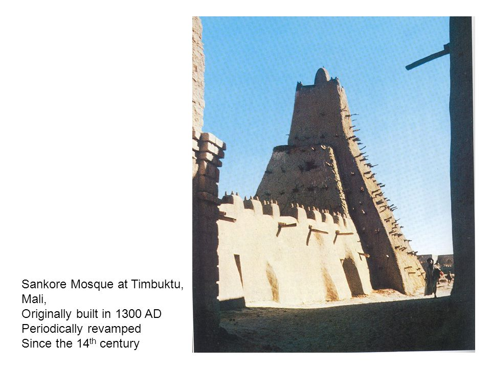 Sankore Mosque at Timbuktu, Mali, Originally built in 1300 AD Periodically revamped Since the 14 th century