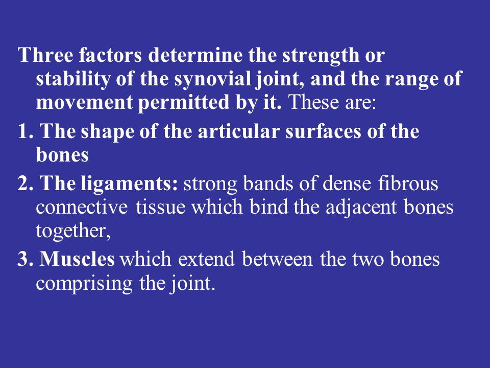 Three factors determine the strength or stability of the synovial joint, and the range of movement permitted by it.