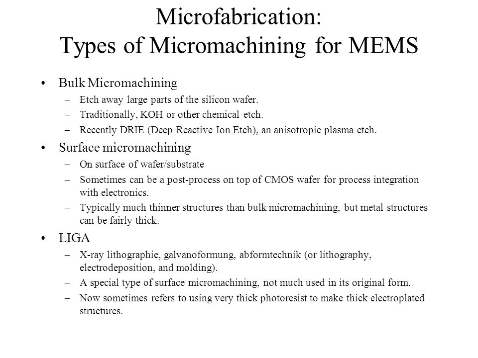 Microfabrication: Types of Micromachining for MEMS Bulk Micromachining –Etch away large parts of the silicon wafer. –Traditionally, KOH or other chemi