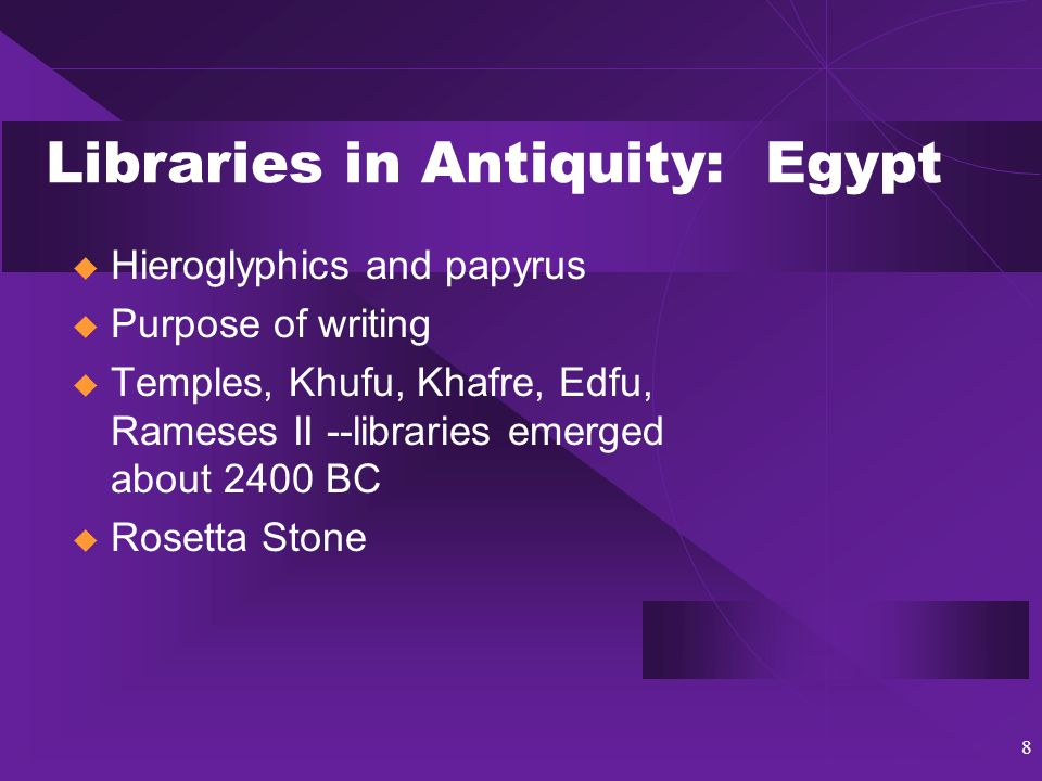 8 Libraries in Antiquity: Egypt  Hieroglyphics and papyrus  Purpose of writing  Temples, Khufu, Khafre, Edfu, Rameses II --libraries emerged about 2400 BC  Rosetta Stone