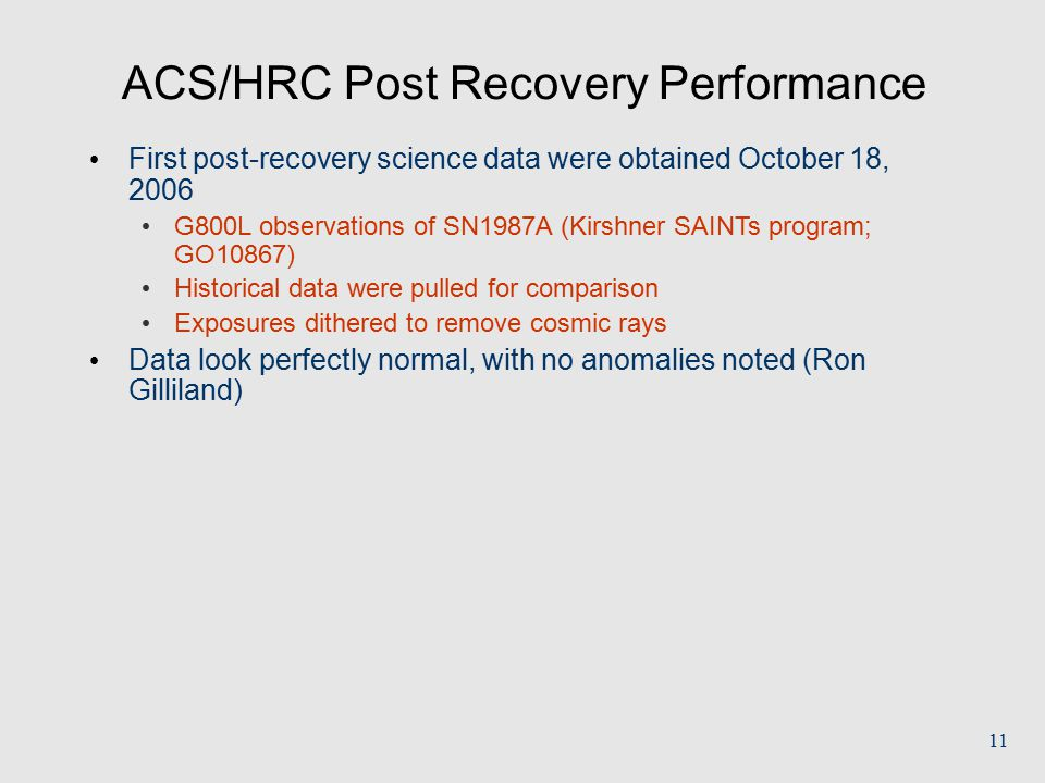 11 ACS/HRC Post Recovery Performance First post-recovery science data were obtained October 18, 2006 G800L observations of SN1987A (Kirshner SAINTs program; GO10867) Historical data were pulled for comparison Exposures dithered to remove cosmic rays Data look perfectly normal, with no anomalies noted (Ron Gilliland)