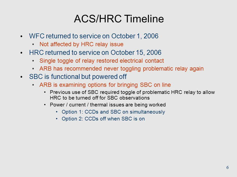 6 ACS/HRC Timeline WFC returned to service on October 1, 2006 Not affected by HRC relay issue HRC returned to service on October 15, 2006 Single toggle of relay restored electrical contact ARB has recommended never toggling problematic relay again SBC is functional but powered off ARB is examining options for bringing SBC on line Previous use of SBC required toggle of problematic HRC relay to allow HRC to be turned off for SBC observations Power / current / thermal issues are being worked Option 1: CCDs and SBC on simultaneously Option 2: CCDs off when SBC is on