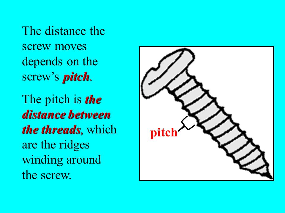 pitch.The distance the screw moves depends on the screw's pitch.